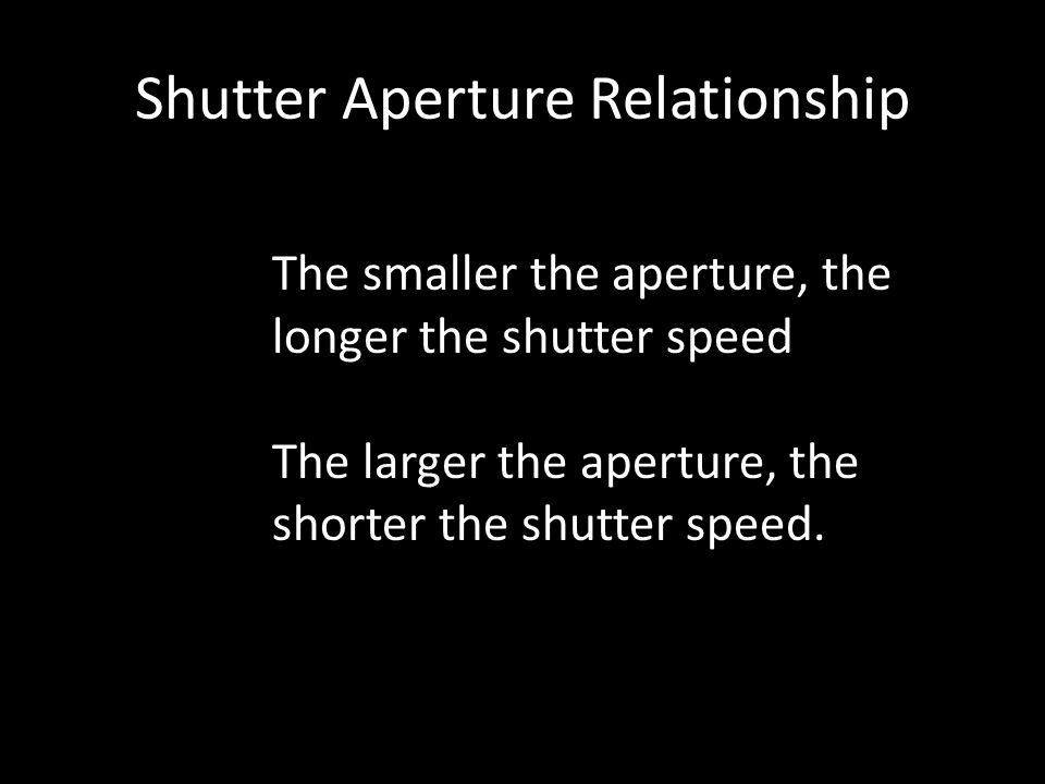 Shutter Aperture Relationship The smaller the aperture, the longer the shutter speed The larger the aperture, the shorter the shutter speed.