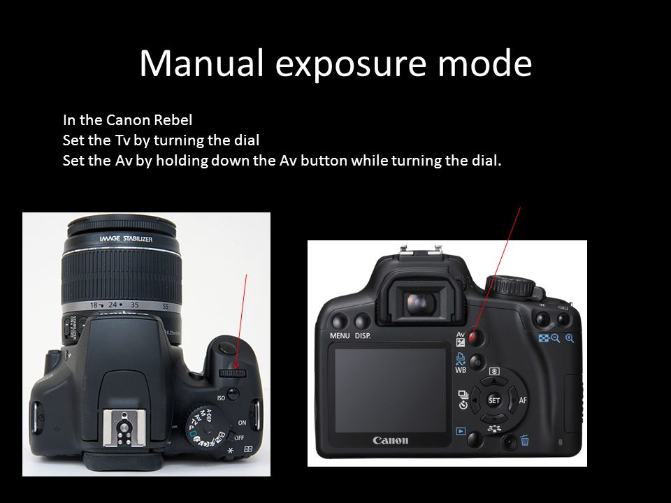 Manual exposure mode In the Canon Rebel Set the Tv by turning the dial Set the Av by holding down the Av button while turning the dial.