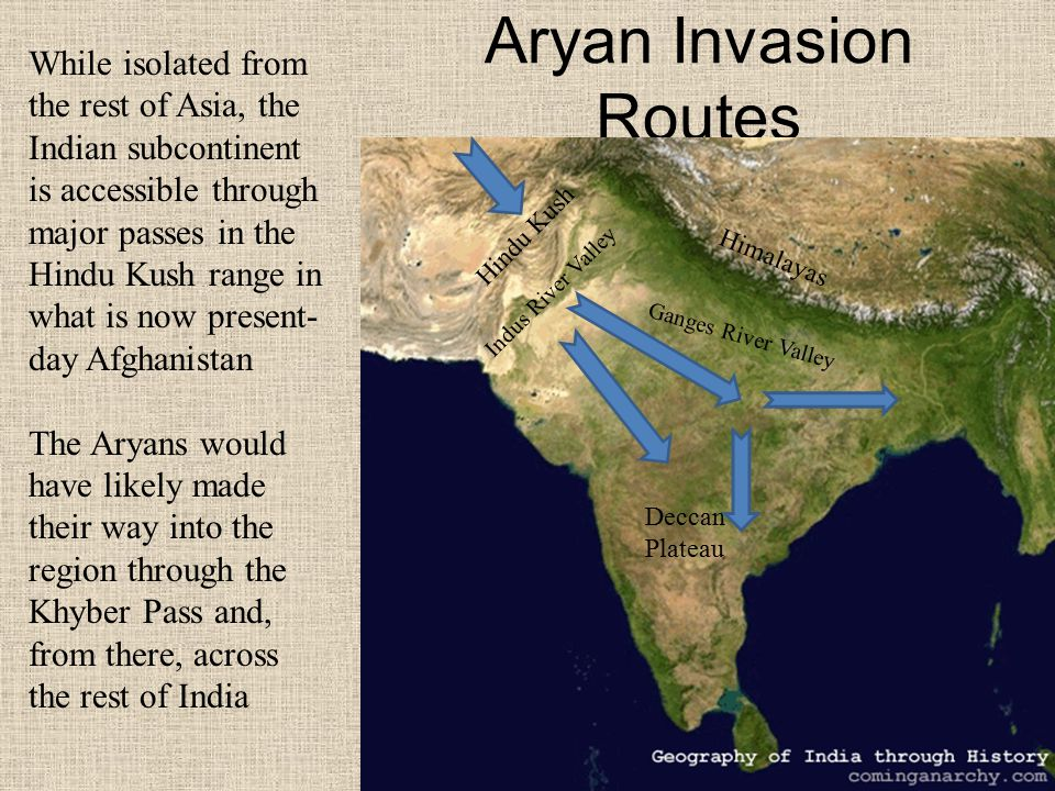 Aryan Invasion Routes While isolated from the rest of Asia, the Indian subcontinent is accessible through major passes in the Hindu Kush range in what is now present- day Afghanistan The Aryans would have likely made their way into the region through the Khyber Pass and, from there, across the rest of India Hindu Kush Deccan Plateau Indus River Valley Ganges River Valley Himalayas