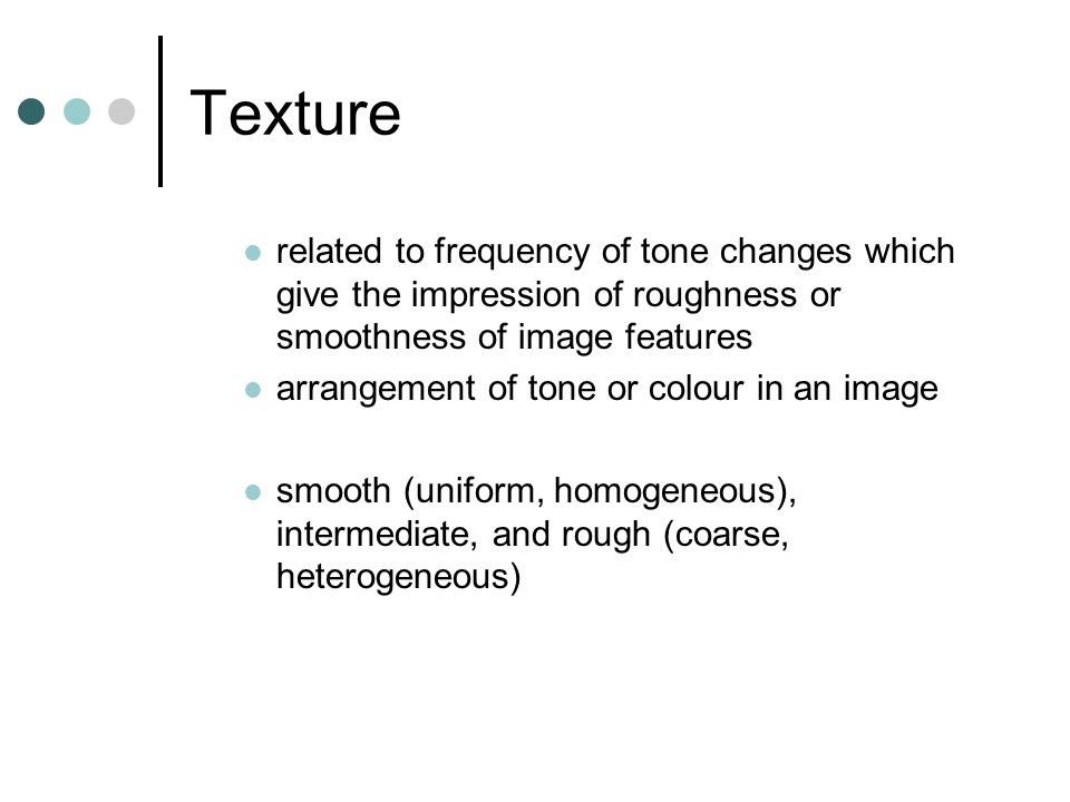 related to frequency of tone changes which give the impression of roughness or smoothness of image features arrangement of tone or colour in an image smooth (uniform, homogeneous), intermediate, and rough (coarse, heterogeneous)