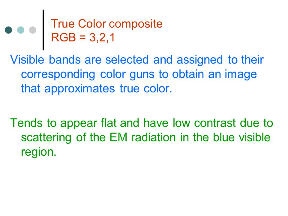 True Color composite RGB = 3,2,1 Visible bands are selected and assigned to their corresponding color guns to obtain an image that approximates true color.