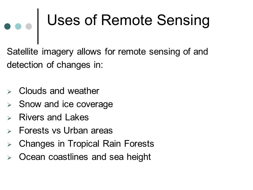 Uses of Remote Sensing Satellite imagery allows for remote sensing of and detection of changes in:  Clouds and weather  Snow and ice coverage  Rivers and Lakes  Forests vs Urban areas  Changes in Tropical Rain Forests  Ocean coastlines and sea height