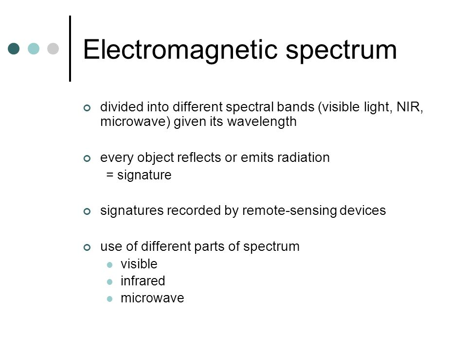 Electromagnetic spectrum divided into different spectral bands (visible light, NIR, microwave) given its wavelength every object reflects or emits radiation = signature signatures recorded by remote-sensing devices use of different parts of spectrum visible infrared microwave