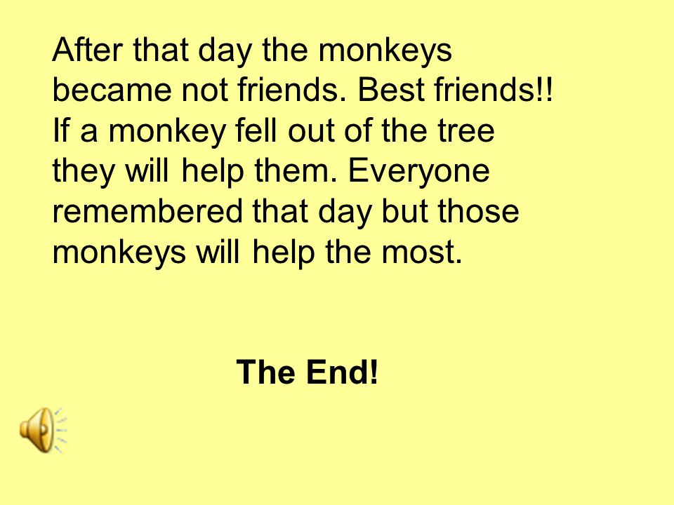 After that day the monkeys became not friends. Best friends!.