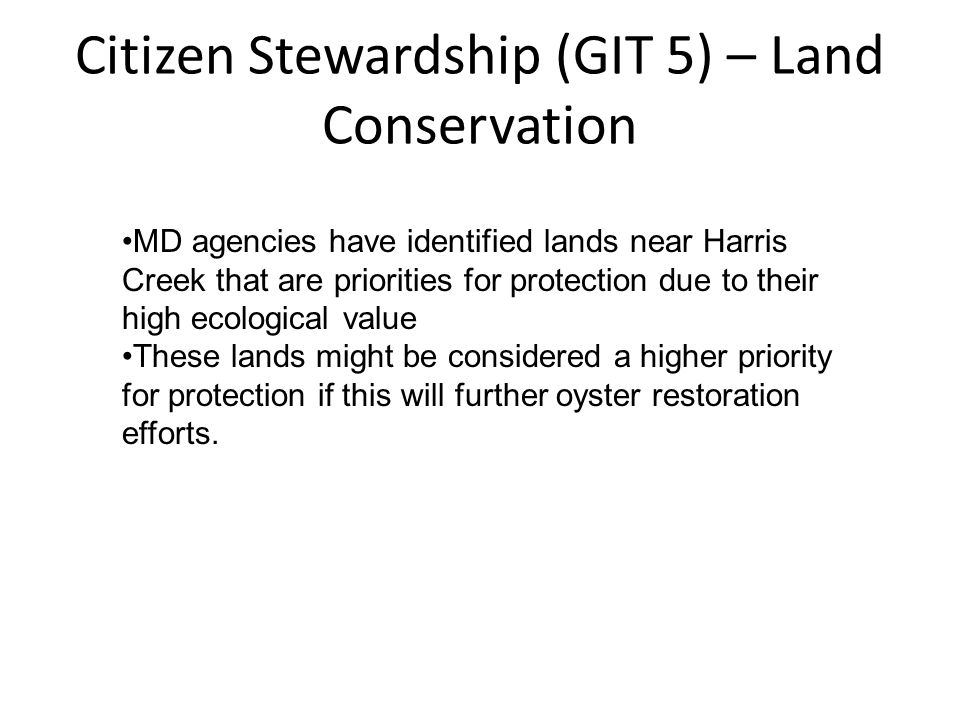 Citizen Stewardship (GIT 5) – Land Conservation MD agencies have identified lands near Harris Creek that are priorities for protection due to their high ecological value These lands might be considered a higher priority for protection if this will further oyster restoration efforts.