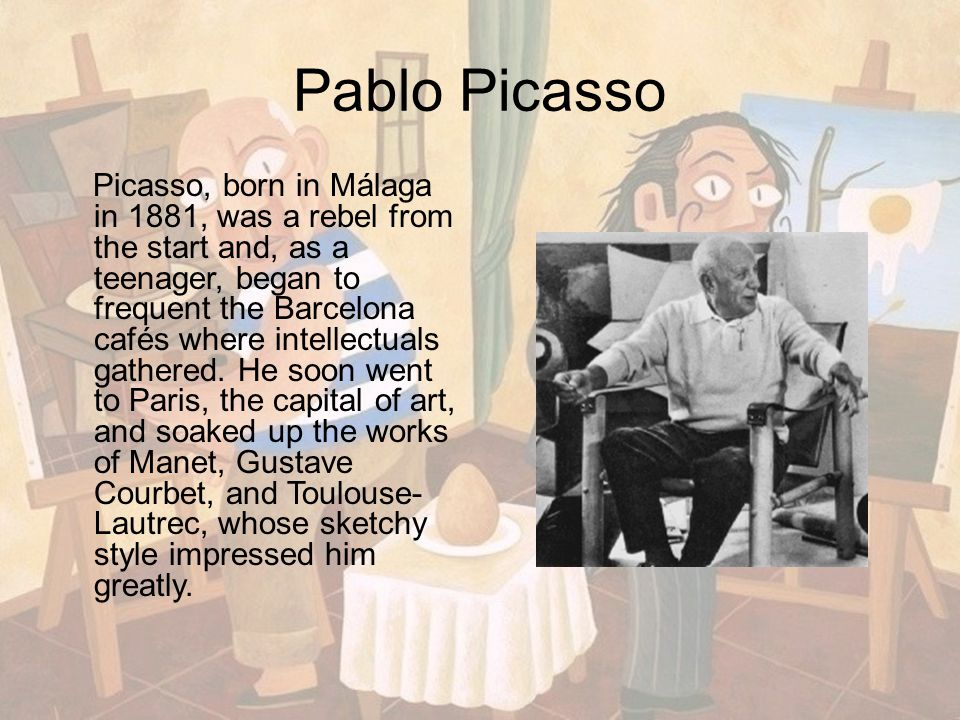 Pablo Picasso Picasso, born in Málaga in 1881, was a rebel from the start and, as a teenager, began to frequent the Barcelona cafés where intellectuals gathered.