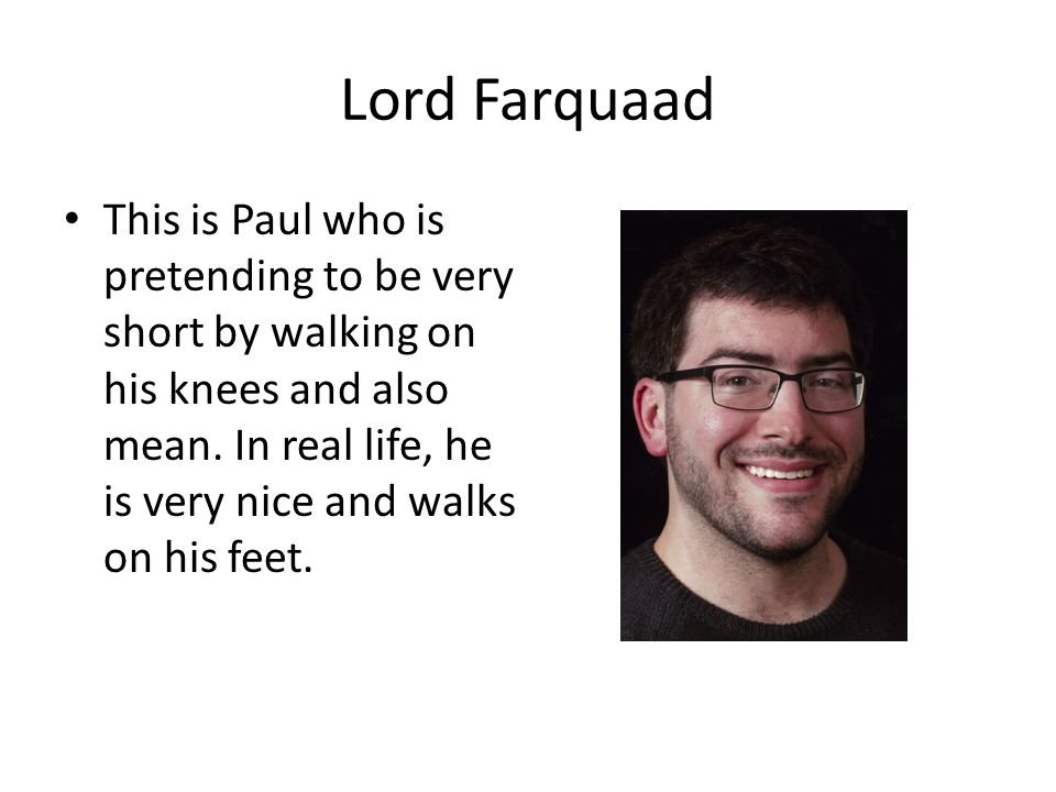 Lord Farquaad This is Paul who is pretending to be very short by walking on his knees and also mean.