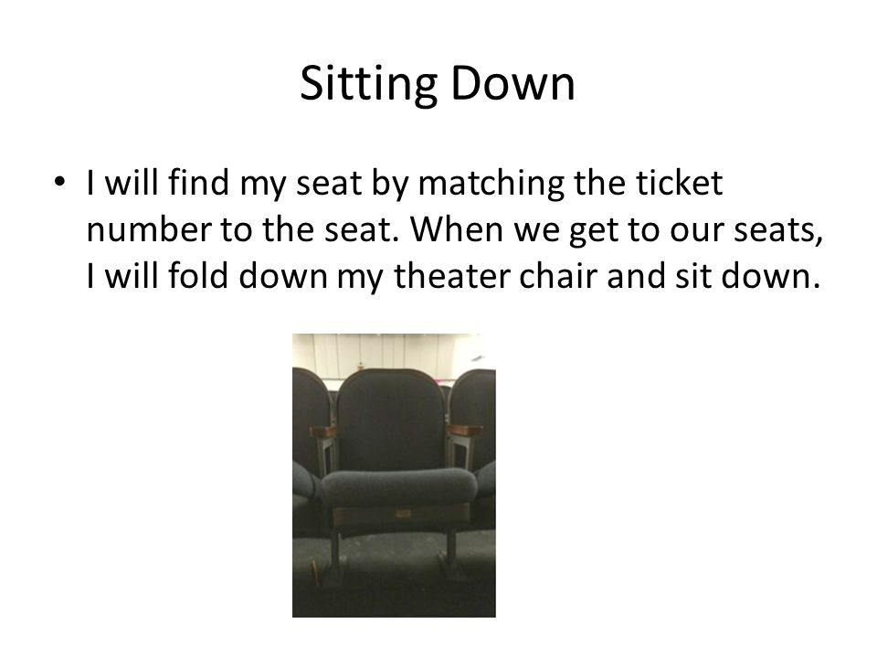 Sitting Down I will find my seat by matching the ticket number to the seat.
