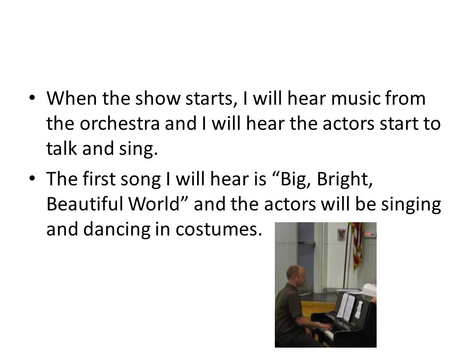 When the show starts, I will hear music from the orchestra and I will hear the actors start to talk and sing.