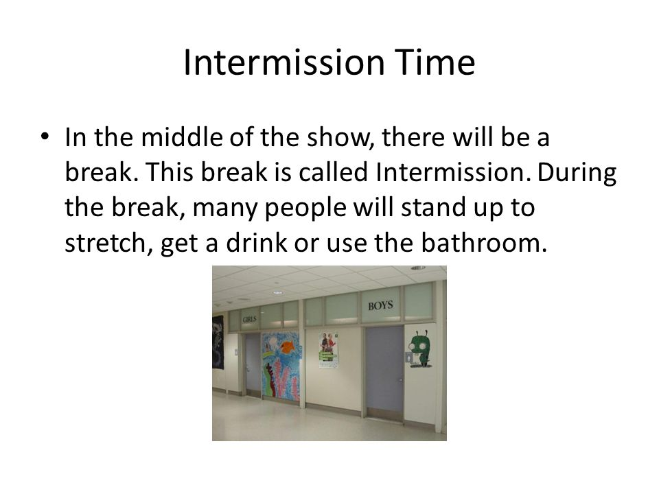 Intermission Time In the middle of the show, there will be a break.