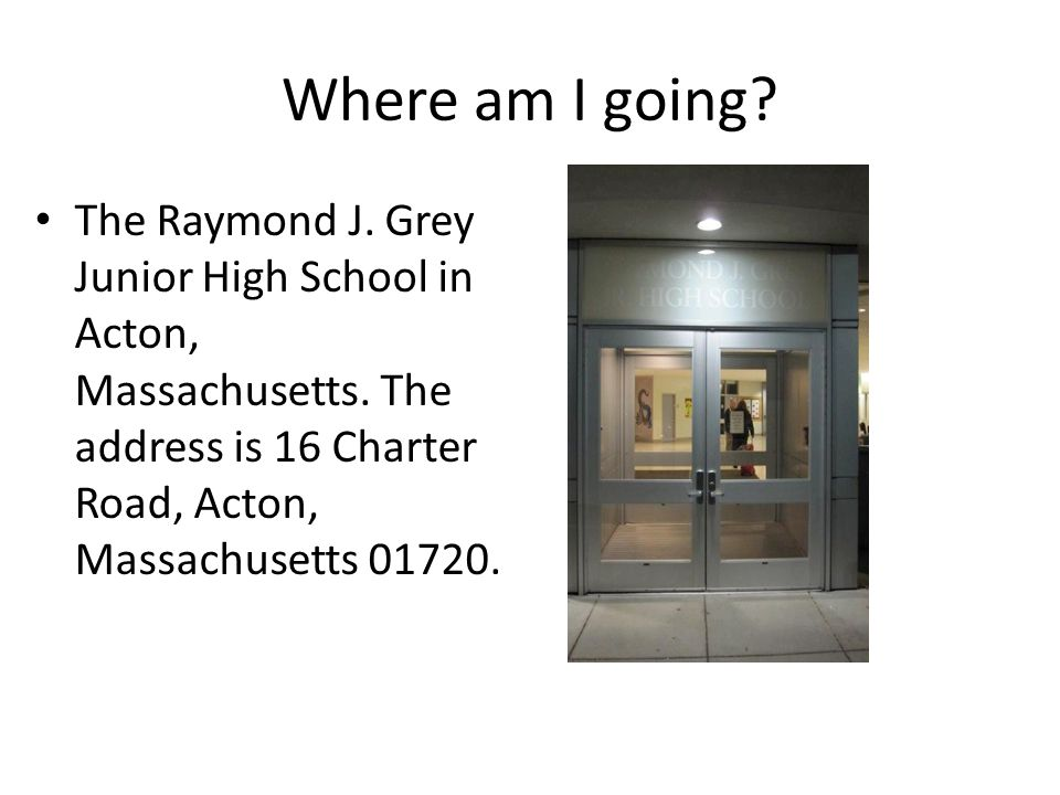 Where am I going. The Raymond J. Grey Junior High School in Acton, Massachusetts.