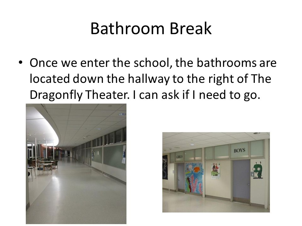 Bathroom Break Once we enter the school, the bathrooms are located down the hallway to the right of The Dragonfly Theater.