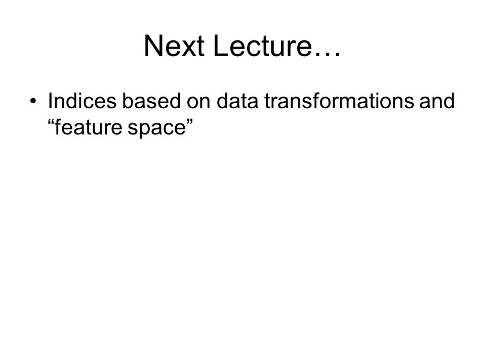 Next Lecture… Indices based on data transformations and feature space