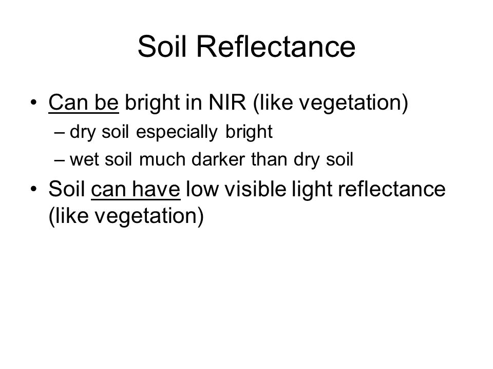 Soil Reflectance Can be bright in NIR (like vegetation) –dry soil especially bright –wet soil much darker than dry soil Soil can have low visible light reflectance (like vegetation)