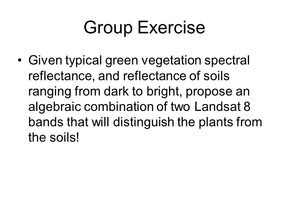 Group Exercise Given typical green vegetation spectral reflectance, and reflectance of soils ranging from dark to bright, propose an algebraic combination of two Landsat 8 bands that will distinguish the plants from the soils!