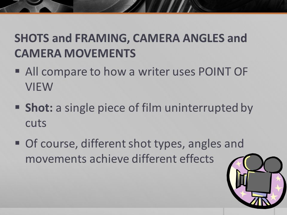 SHOTS and FRAMING, CAMERA ANGLES and CAMERA MOVEMENTS  All compare to how a writer uses POINT OF VIEW  Shot: a single piece of film uninterrupted by cuts  Of course, different shot types, angles and movements achieve different effects