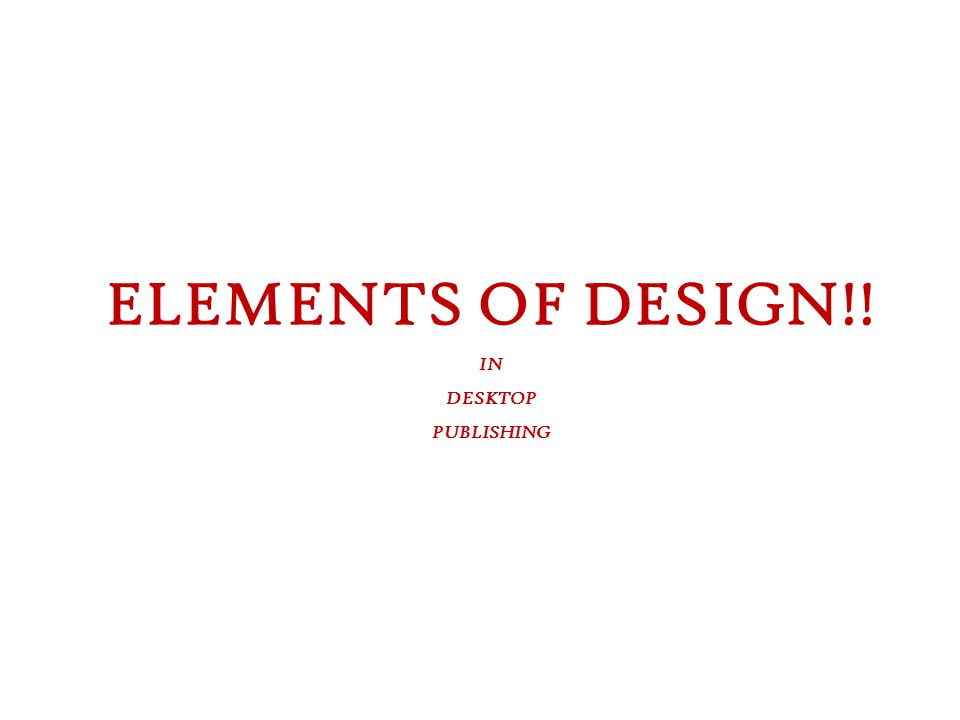 Graphics and Desktop Publishing ELEMENTS OF DESIGN!! IN DESKTOP PUBLISHING
