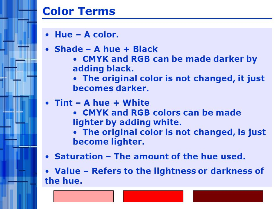 Hue – A color. Shade – A hue + Black CMYK and RGB can be made darker by adding black.