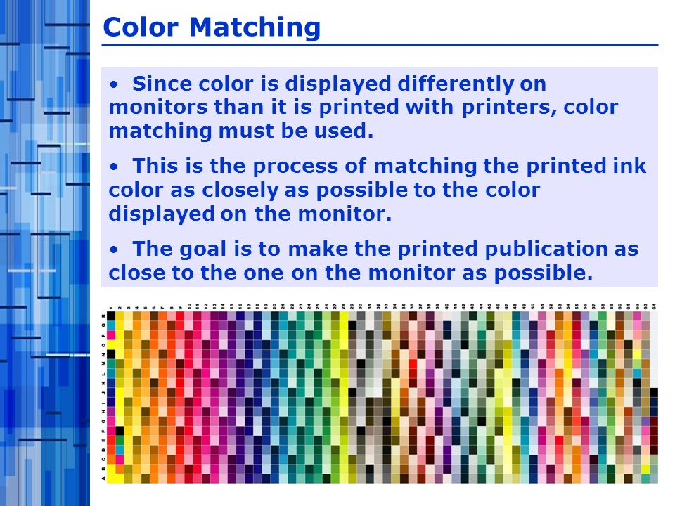 Since color is displayed differently on monitors than it is printed with printers, color matching must be used.