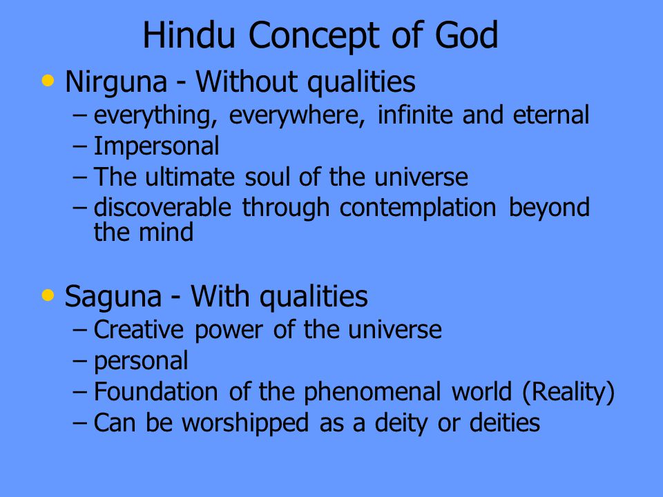 Hindu Concept of God Nirguna - Without qualities – –everything, everywhere, infinite and eternal – –Impersonal – –The ultimate soul of the universe – –discoverable through contemplation beyond the mind Saguna - With qualities – –Creative power of the universe – –personal – –Foundation of the phenomenal world (Reality) – –Can be worshipped as a deity or deities