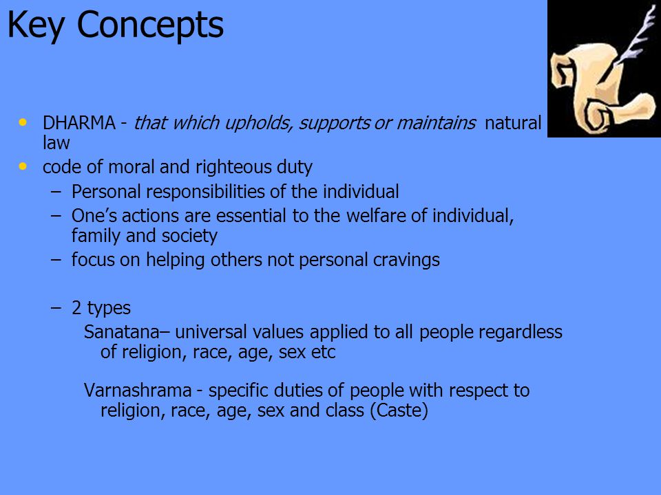 Key Concepts DHARMA - that which upholds, supports or maintains natural law code of moral and righteous duty – –Personal responsibilities of the individual – –One's actions are essential to the welfare of individual, family and society – –focus on helping others not personal cravings – –2 types Sanatana– universal values applied to all people regardless of religion, race, age, sex etc Varnashrama - specific duties of people with respect to religion, race, age, sex and class (Caste)