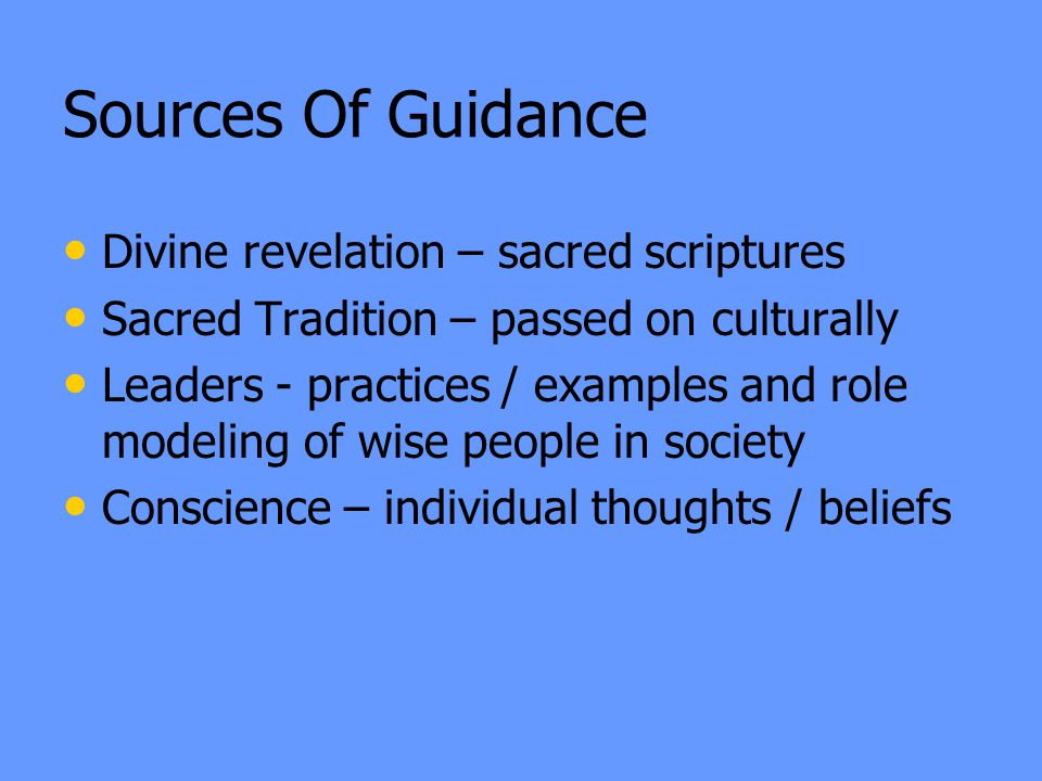 Divine revelation – sacred scriptures Sacred Tradition – passed on culturally Leaders - practices / examples and role modeling of wise people in society Conscience – individual thoughts / beliefs