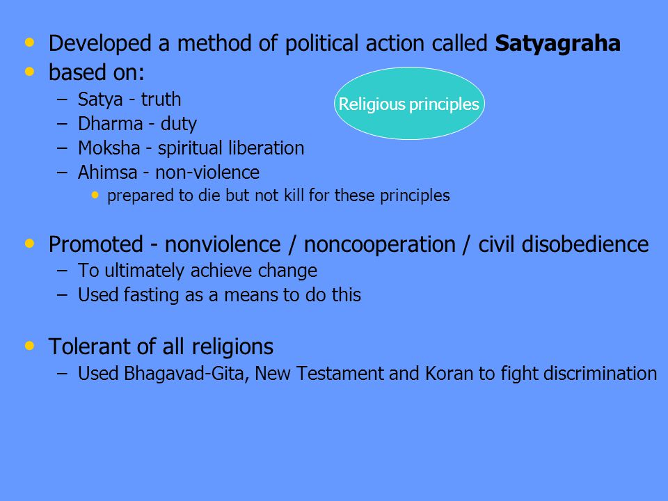 Developed a method of political action called Satyagraha based on: – –Satya - truth – –Dharma - duty – –Moksha - spiritual liberation – –Ahimsa - non-violence prepared to die but not kill for these principles Promoted - nonviolence / noncooperation / civil disobedience – –To ultimately achieve change – –Used fasting as a means to do this Tolerant of all religions – –Used Bhagavad-Gita, New Testament and Koran to fight discrimination Religious principles