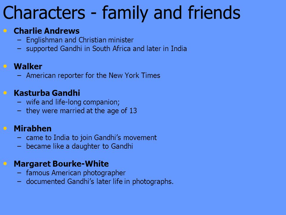 Characters - family and friends Charlie Andrews – –Englishman and Christian minister – –supported Gandhi in South Africa and later in India Walker – –American reporter for the New York Times Kasturba Gandhi – –wife and life-long companion; – –they were married at the age of 13 Mirabhen – –came to India to join Gandhi's movement – –became like a daughter to Gandhi Margaret Bourke-White – –famous American photographer – –documented Gandhi's later life in photographs.