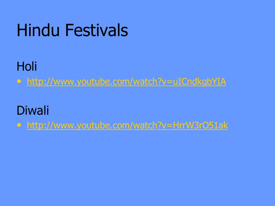 Hindu Festivals Holi http://www.youtube.com/watch v=uICndkgbYIA Diwali http://www.youtube.com/watch v=HrrW3rO51ak