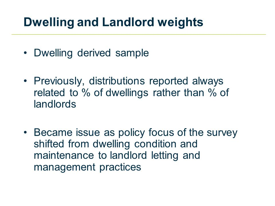 Dwelling and Landlord weights Dwelling derived sample Previously, distributions reported always related to % of dwellings rather than % of landlords Became issue as policy focus of the survey shifted from dwelling condition and maintenance to landlord letting and management practices