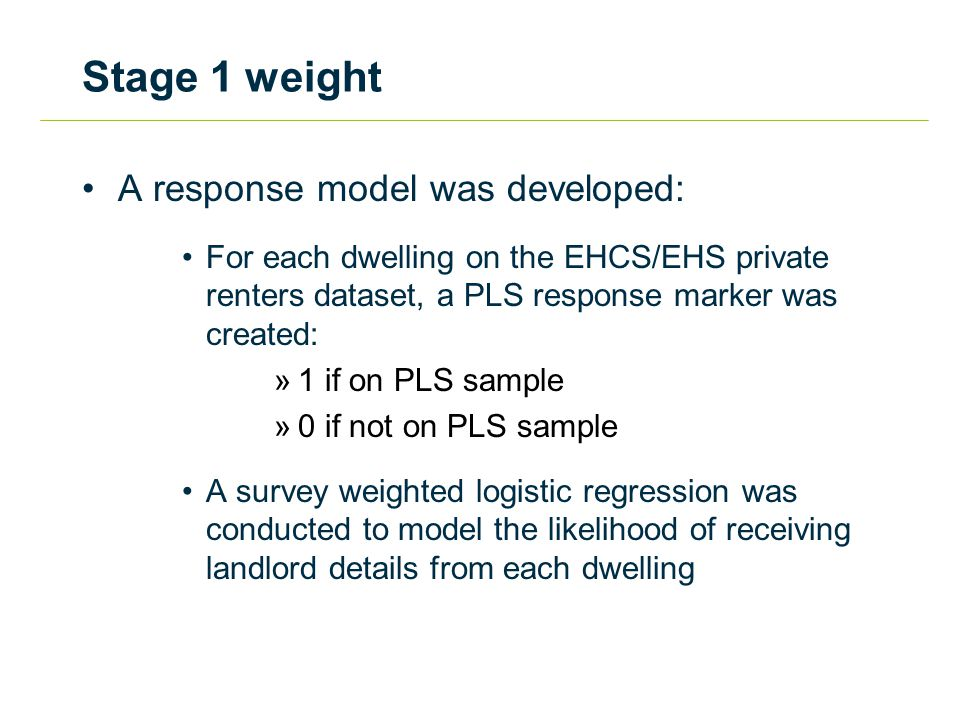 Stage 1 weight A response model was developed: For each dwelling on the EHCS/EHS private renters dataset, a PLS response marker was created: »1 if on PLS sample »0 if not on PLS sample A survey weighted logistic regression was conducted to model the likelihood of receiving landlord details from each dwelling