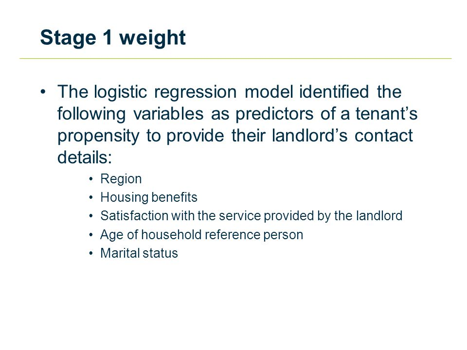 Stage 1 weight The logistic regression model identified the following variables as predictors of a tenant's propensity to provide their landlord's contact details: Region Housing benefits Satisfaction with the service provided by the landlord Age of household reference person Marital status