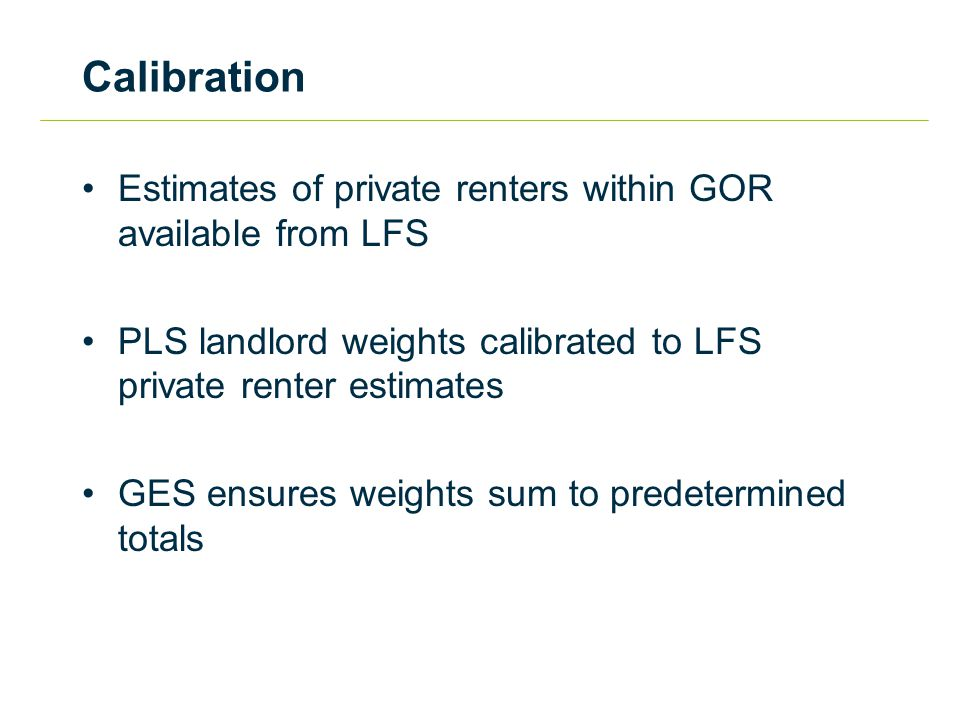 Calibration Estimates of private renters within GOR available from LFS PLS landlord weights calibrated to LFS private renter estimates GES ensures weights sum to predetermined totals