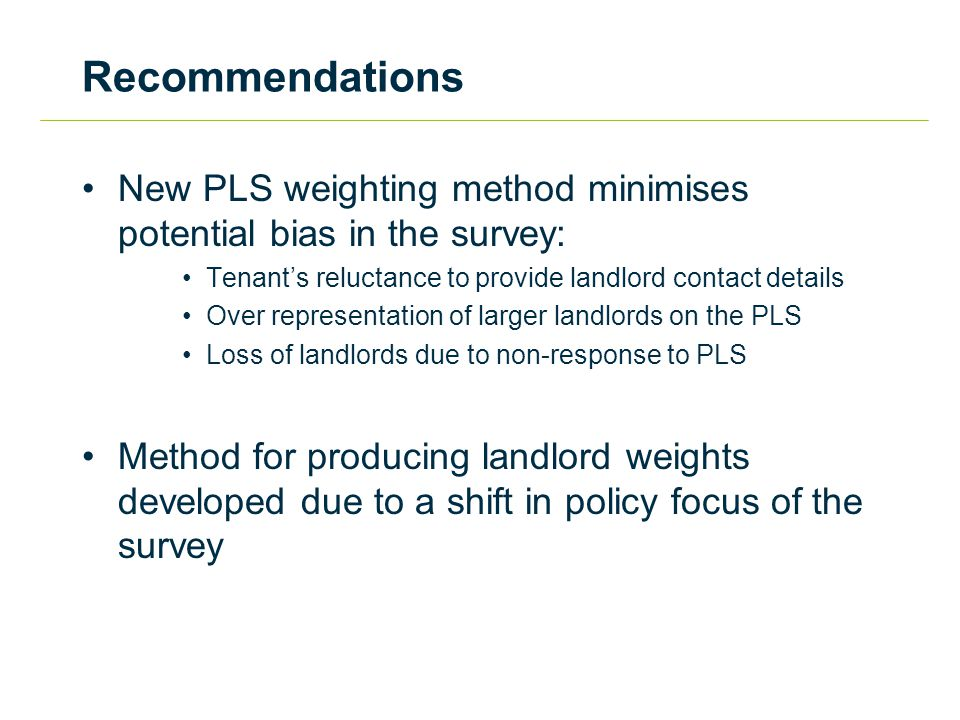 Recommendations New PLS weighting method minimises potential bias in the survey: Tenant's reluctance to provide landlord contact details Over representation of larger landlords on the PLS Loss of landlords due to non-response to PLS Method for producing landlord weights developed due to a shift in policy focus of the survey