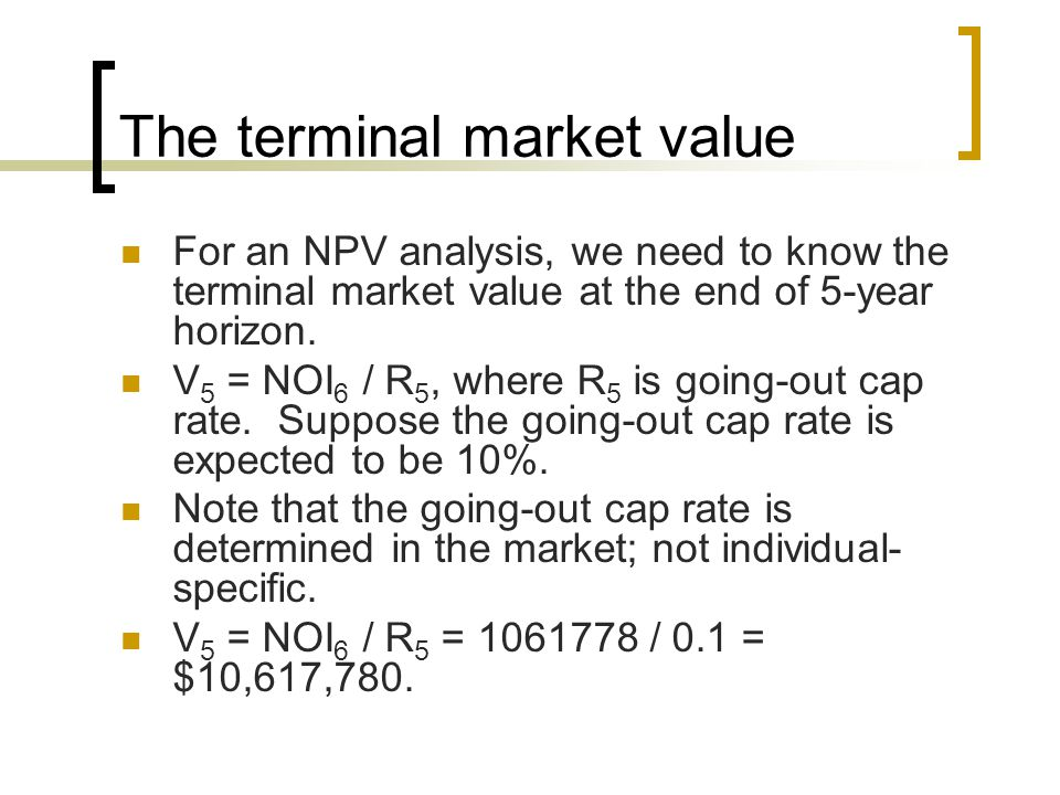 The terminal market value For an NPV analysis, we need to know the terminal market value at the end of 5-year horizon.