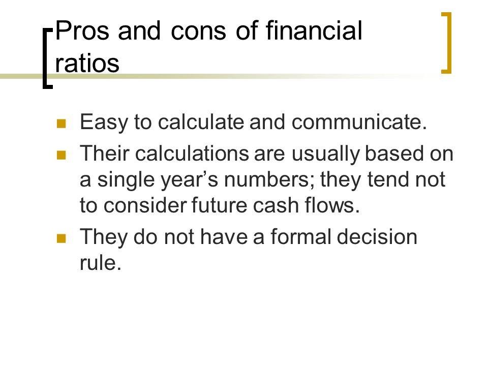 Pros and cons of financial ratios Easy to calculate and communicate.