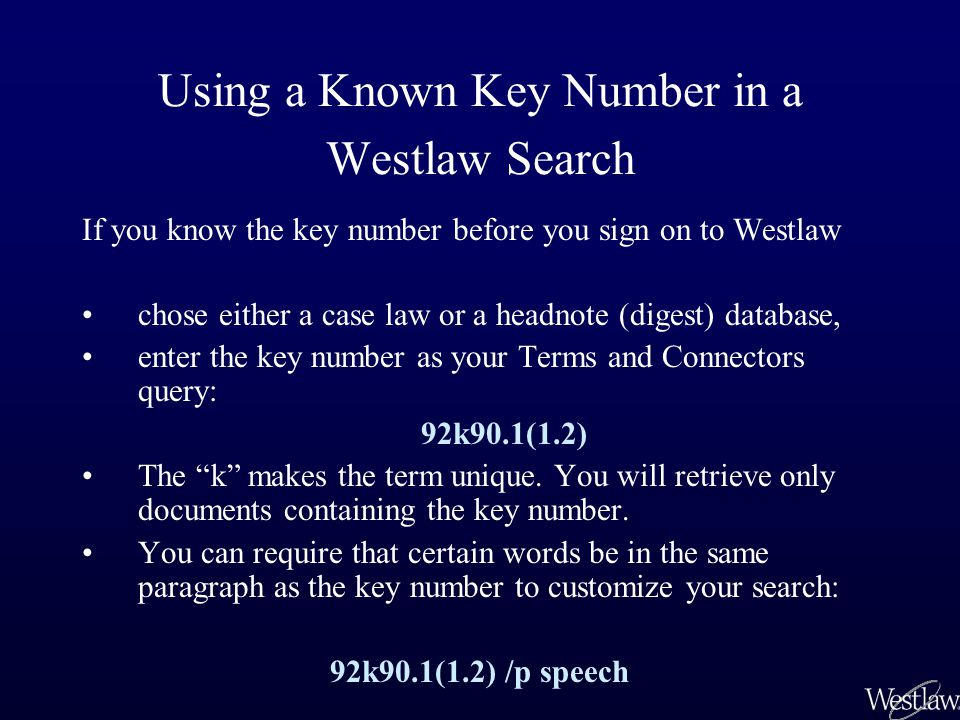 Using a Known Key Number in a Westlaw Search If you know the key number before you sign on to Westlaw chose either a case law or a headnote (digest) database, enter the key number as your Terms and Connectors query: 92k90.1(1.2) The k makes the term unique.