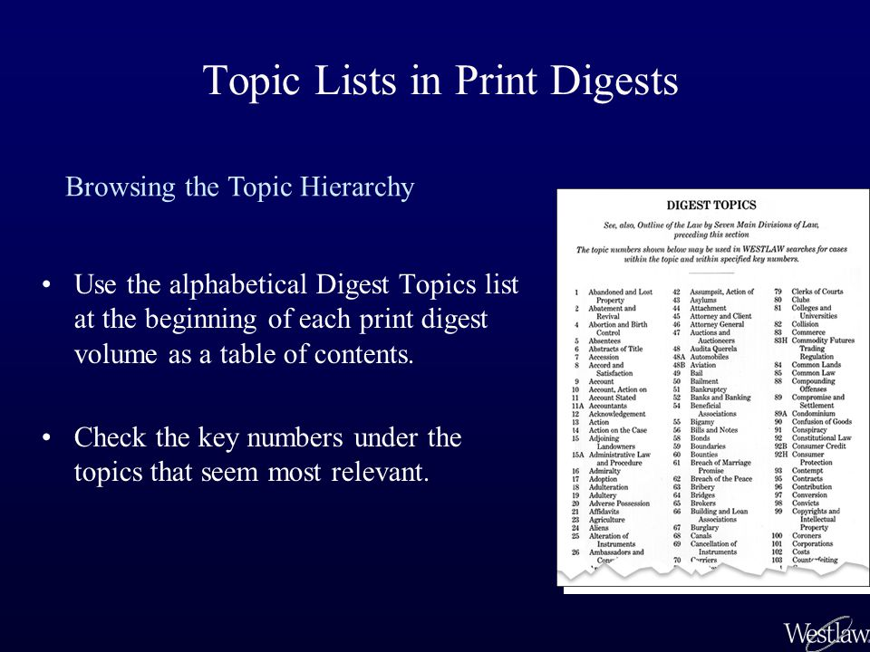 Topic Lists in Print Digests Use the alphabetical Digest Topics list at the beginning of each print digest volume as a table of contents.