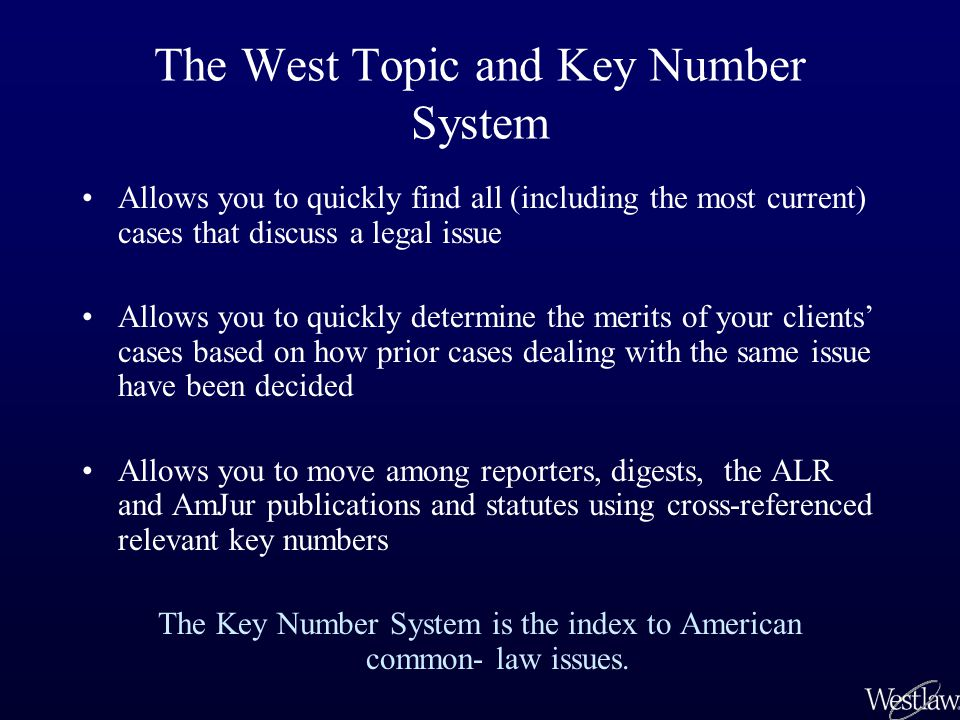 The West Topic and Key Number System Allows you to quickly find all (including the most current) cases that discuss a legal issue Allows you to quickly determine the merits of your clients' cases based on how prior cases dealing with the same issue have been decided Allows you to move among reporters, digests, the ALR and AmJur publications and statutes using cross-referenced relevant key numbers The Key Number System is the index to American common- law issues.