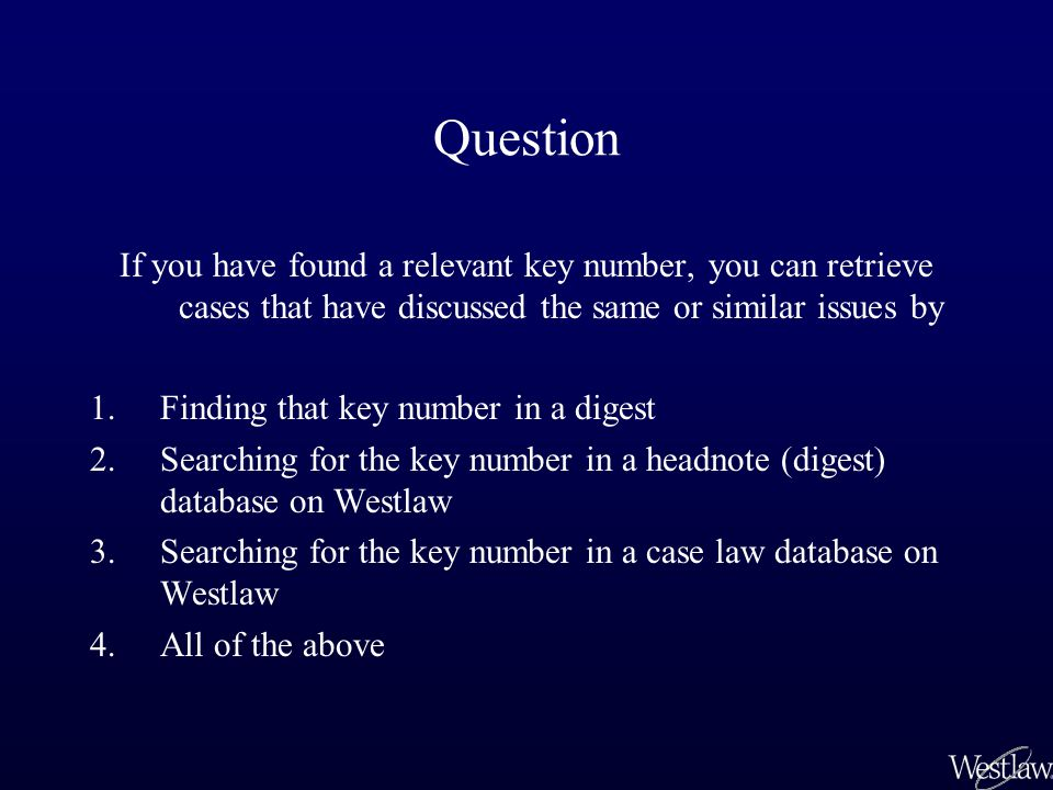Question If you have found a relevant key number, you can retrieve cases that have discussed the same or similar issues by 1.Finding that key number in a digest 2.Searching for the key number in a headnote (digest) database on Westlaw 3.Searching for the key number in a case law database on Westlaw 4.All of the above