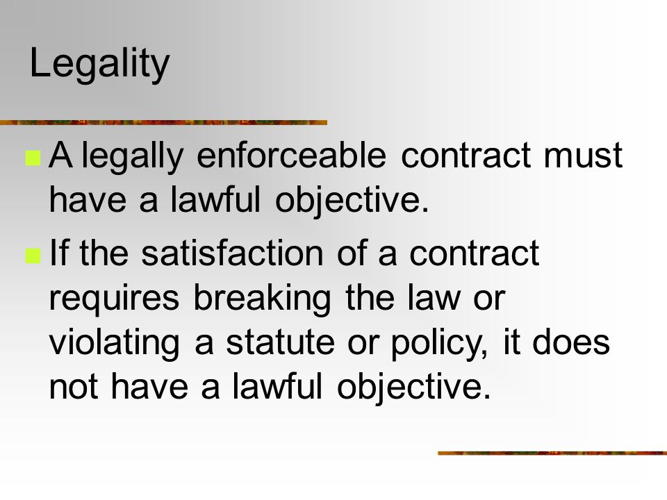 Legality A legally enforceable contract must have a lawful objective.