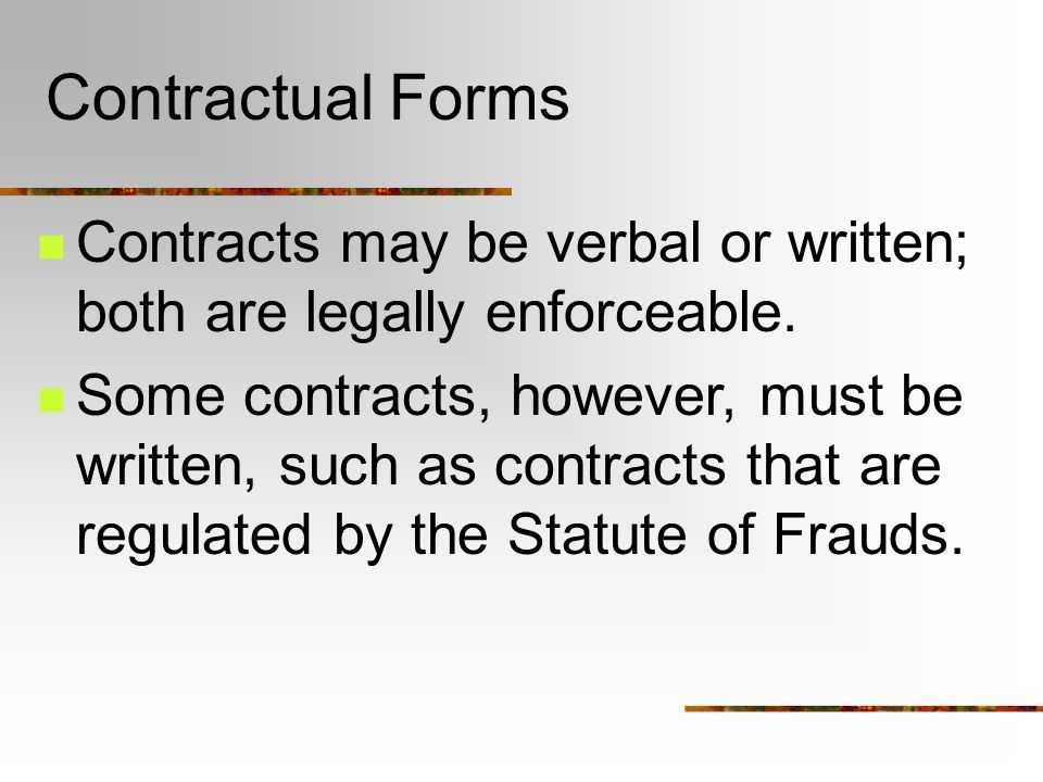 Contractual Forms Contracts may be verbal or written; both are legally enforceable.