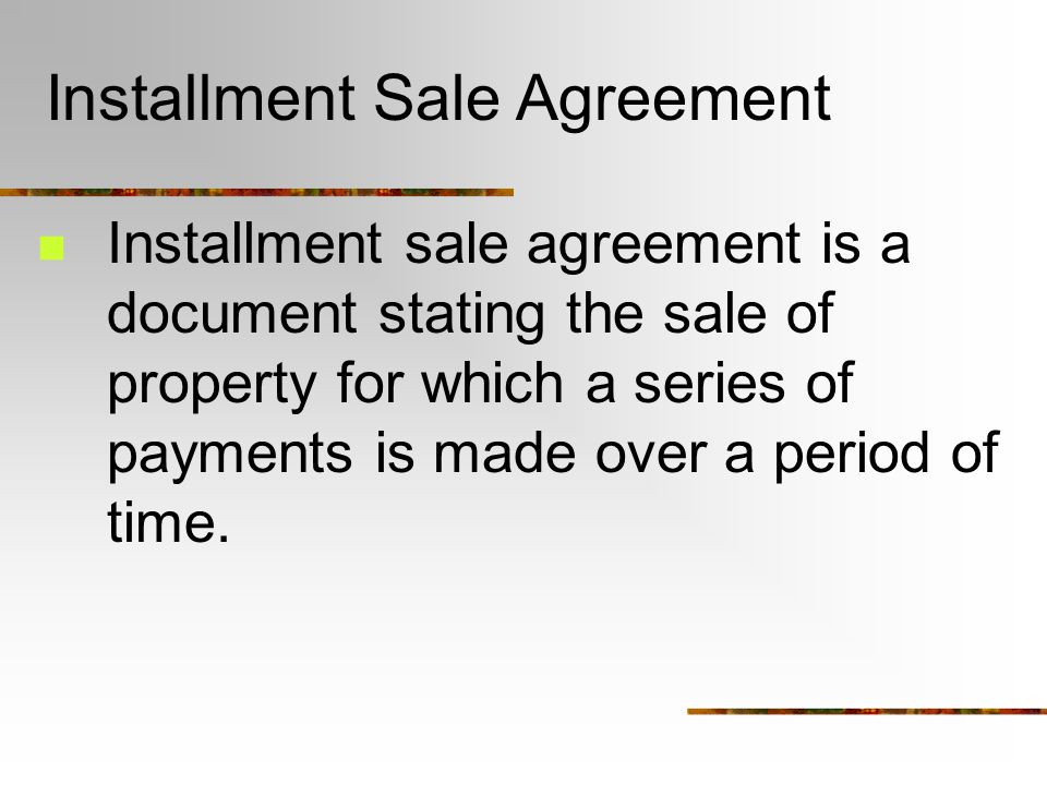Installment Sale Agreement Installment sale agreement is a document stating the sale of property for which a series of payments is made over a period of time.