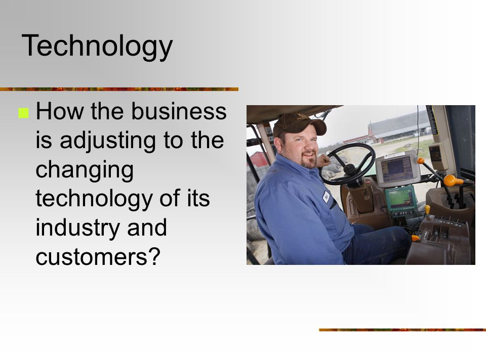 Technology How the business is adjusting to the changing technology of its industry and customers