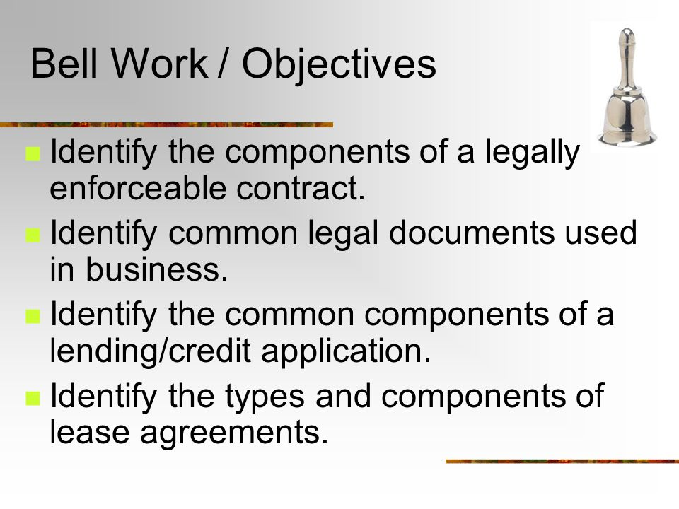 Bell Work / Objectives Identify the components of a legally enforceable contract.