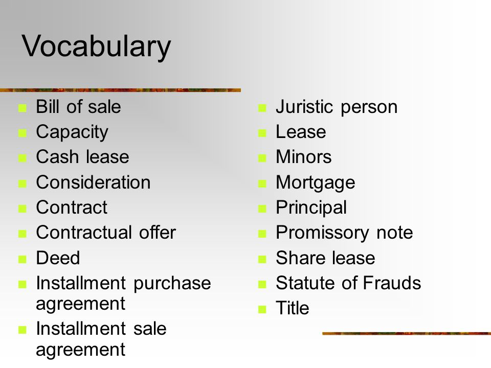 Vocabulary Bill of sale Capacity Cash lease Consideration Contract Contractual offer Deed Installment purchase agreement Installment sale agreement Juristic person Lease Minors Mortgage Principal Promissory note Share lease Statute of Frauds Title