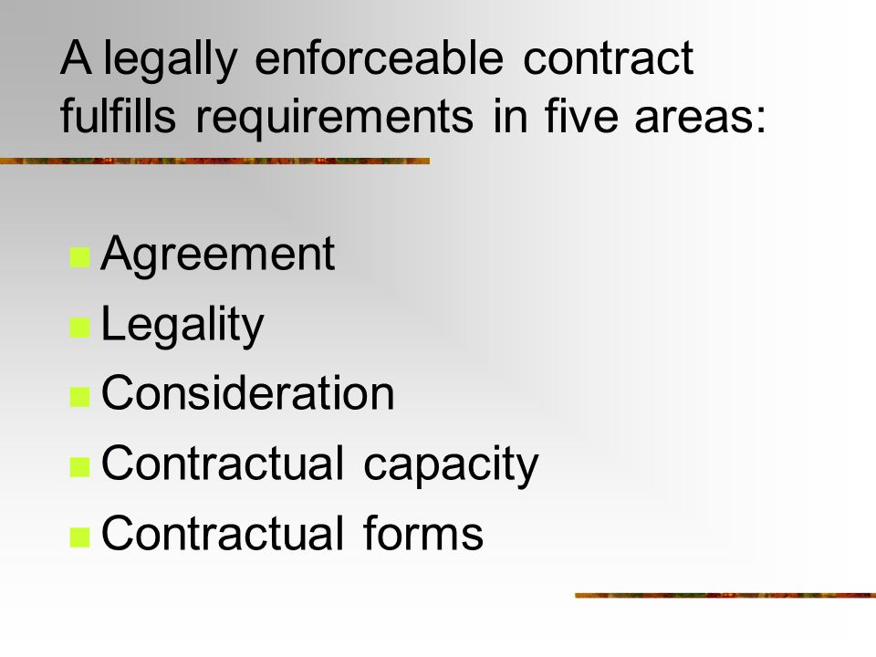 A legally enforceable contract fulfills requirements in five areas: Agreement Legality Consideration Contractual capacity Contractual forms