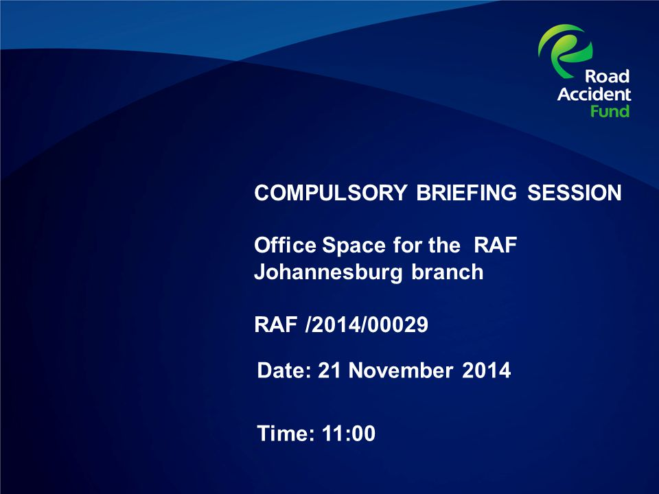 COMPULSORY BRIEFING SESSION Office Space for the RAF Johannesburg branch RAF /2014/00029 Date: 21 November 2014 Time: 11:00