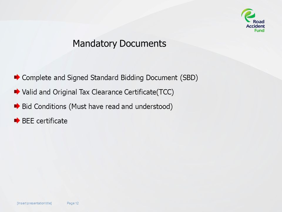 Page 12[Insert presentation title] Mandatory Documents Complete and Signed Standard Bidding Document (SBD) Valid and Original Tax Clearance Certificate(TCC) Bid Conditions (Must have read and understood) BEE certificate