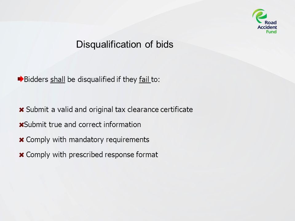 Disqualification of bids Bidders shall be disqualified if they fail to: Submit a valid and original tax clearance certificate Submit true and correct information Comply with mandatory requirements Comply with prescribed response format